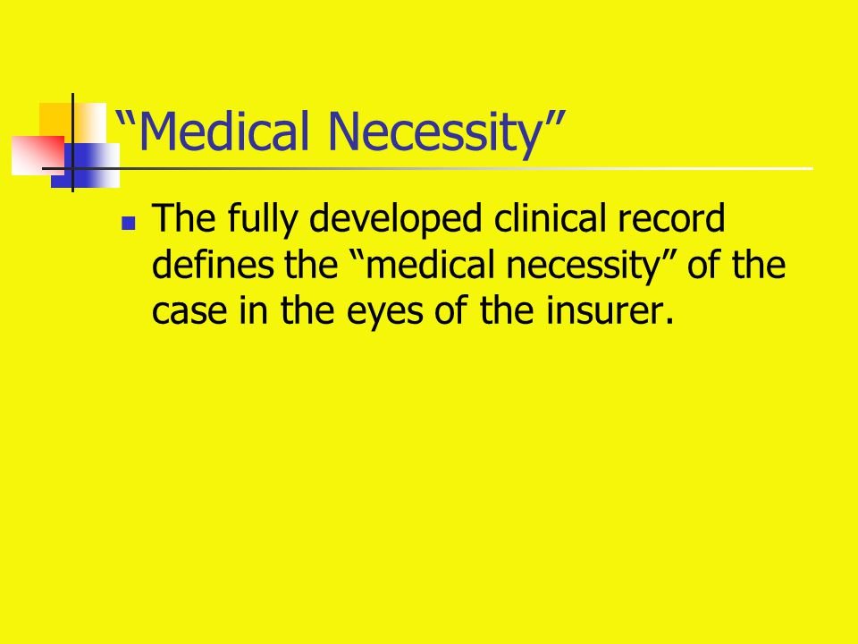 """Medical Necessity"" The fully developed clinical record defines the ""medical necessity"" of the case in the eyes of the insurer."