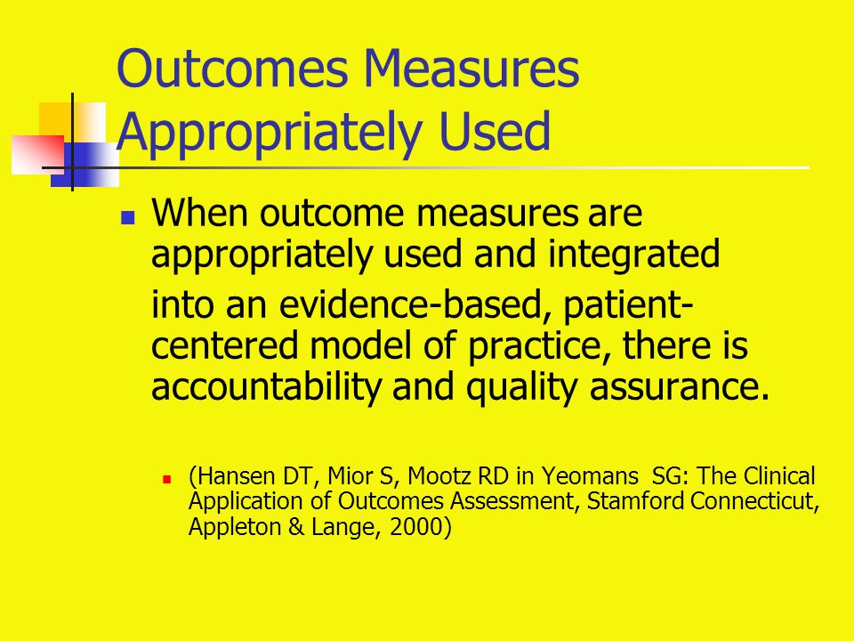 Outcomes Measures Appropriately Used When outcome measures are appropriately used and integrated into an evidence-based, patient- centered model of pr