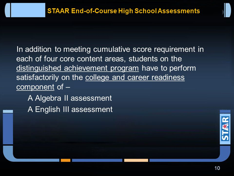 STAAR End-of-Course High School Assessments In addition to meeting cumulative score requirement in each of four core content areas, students on the recommended high school program have to perform satisfactorily on –  Algebra II assessment  English III assessment 9