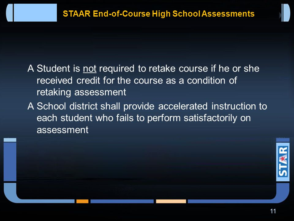 STAAR End-of-Course High School Assessments In addition to meeting cumulative score requirement in each of four core content areas, students on the distinguished achievement program have to perform satisfactorily on the college and career readiness component of –  Algebra II assessment  English III assessment 10