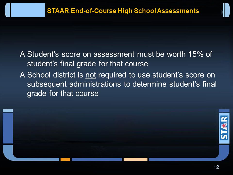 STAAR End-of-Course High School Assessments  Student is not required to retake course if he or she received credit for the course as a condition of retaking assessment  School district shall provide accelerated instruction to each student who fails to perform satisfactorily on assessment 11