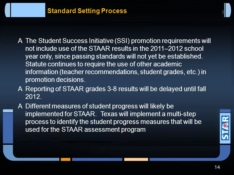 Standard Setting Process  STAAR performance standards will be set so that they require a higher level of student performance than is required on the current TAKS assessments.