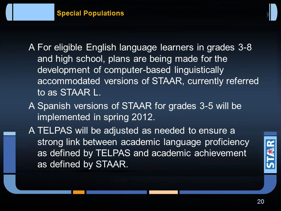 Special Populations  The STAAR Alternate assessments will be very similar in design to the current TAKS-Alt assessments.