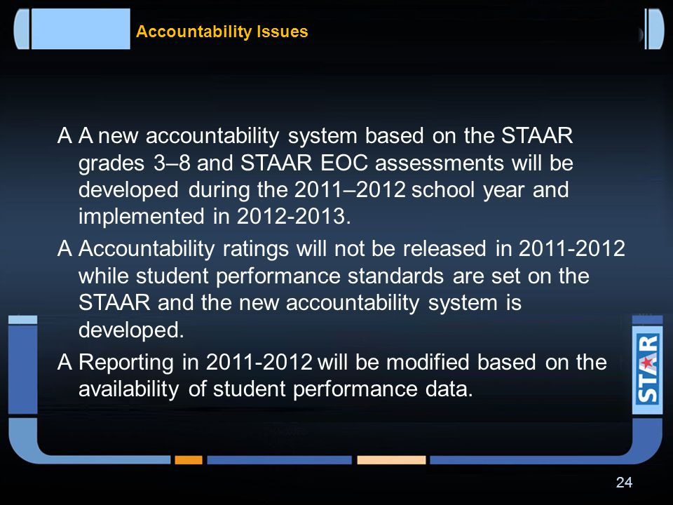 What data will be available when  TAKS – last year for grades 3-9 is 2011 and for grade 10 is 2012; last primary administration of exit level TAKS is spring 2013  STAAR EOC – first reports will be available in late spring 2012; first retest will be offered in summer 2012  STAAR 3-8 – first reports with performance standards applied will be available in late fall 2012  Students, parents, and teachers will be able to access results through a data portal, a secure system that will provide the ability to view reports, track student progress, provide assessment data to institutions of higher education, and provide information to the general public.