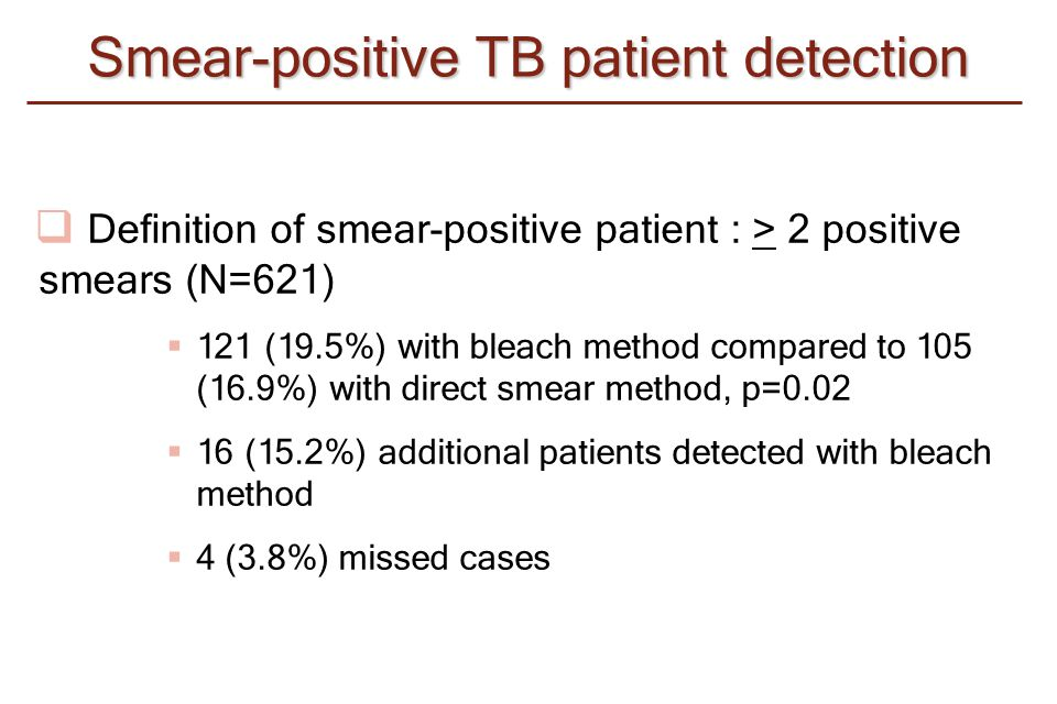  Definition of smear-positive patient : > 2 positive smears (N=621)  121 (19.5%) with bleach method compared to 105 (16.9%) with direct smear method