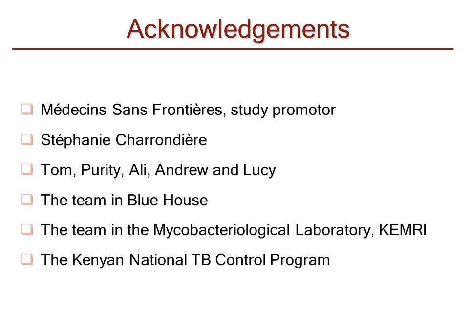 Acknowledgements  Médecins Sans Frontières, study promotor  Stéphanie Charrondière  Tom, Purity, Ali, Andrew and Lucy  The team in Blue House  Th