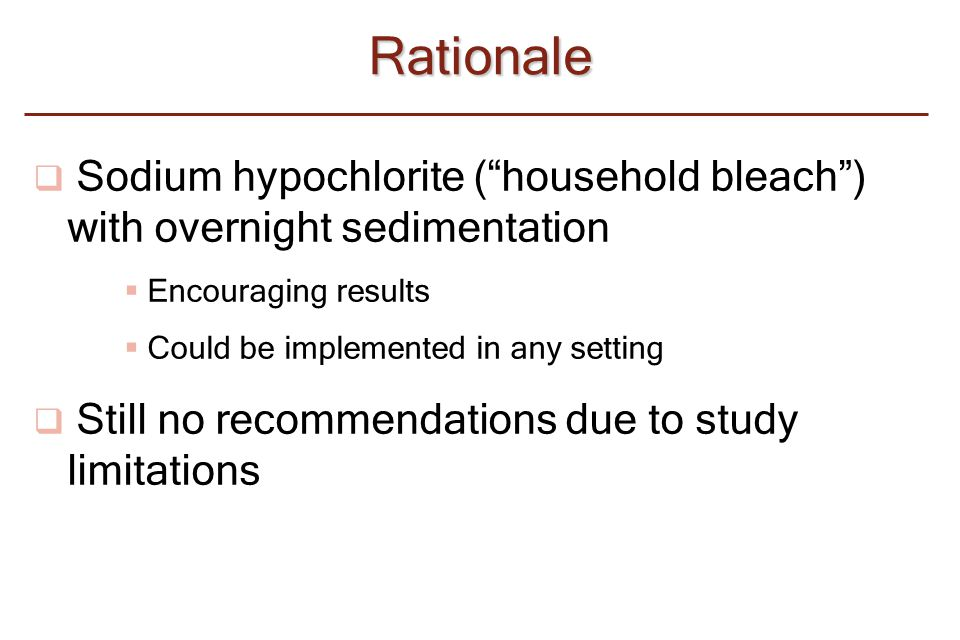 "Rationale  Sodium hypochlorite (""household bleach"") with overnight sedimentation  Encouraging results  Could be implemented in any setting  Still"