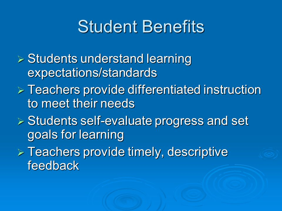 Student Benefits  Students understand learning expectations/standards  Teachers provide differentiated instruction to meet their needs  Students self-evaluate progress and set goals for learning  Teachers provide timely, descriptive feedback