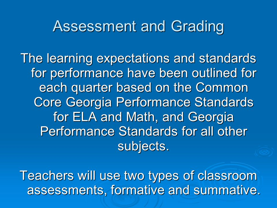 Assessment and Grading The learning expectations and standards for performance have been outlined for each quarter based on the Common Core Georgia Performance Standards for ELA and Math, and Georgia Performance Standards for all other subjects.