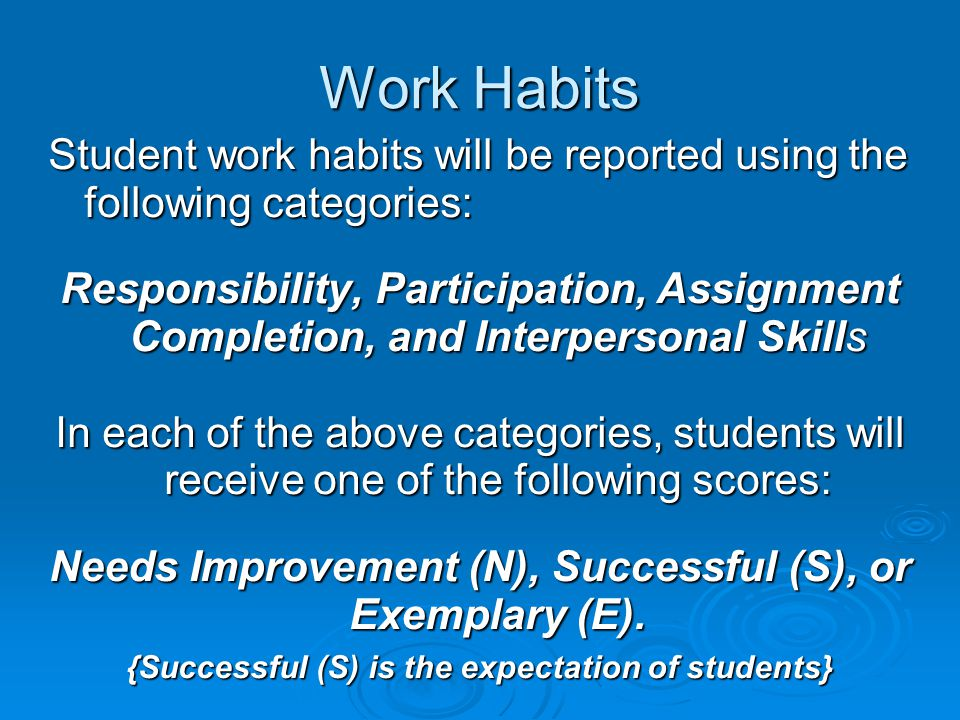 Work Habits Student work habits will be reported using the following categories: Responsibility, Participation, Assignment Completion, and Interperson