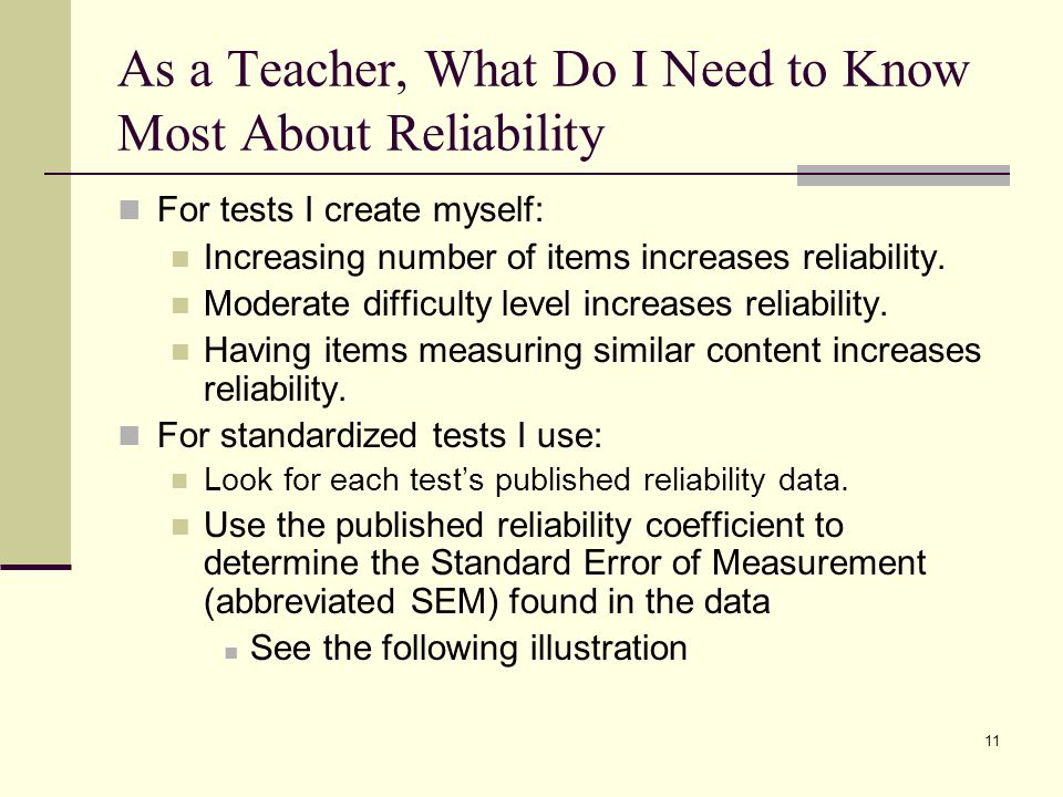 As a Teacher, What Do I Need to Know Most About Reliability For tests I create myself: Increasing number of items increases reliability. Moderate diff