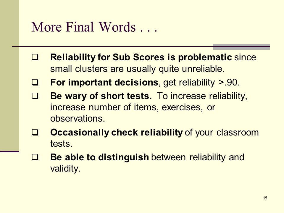 More Final Words...  Reliability for Sub Scores is problematic since small clusters are usually quite unreliable.  For important decisions, get reli