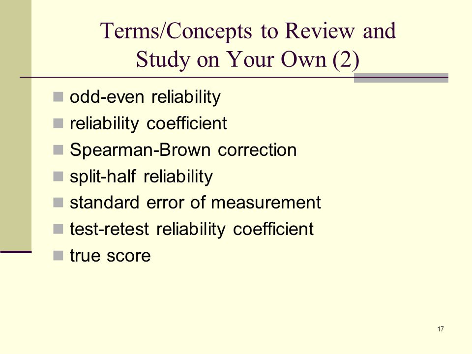 Terms/Concepts to Review and Study on Your Own (2) odd-even reliability reliability coefficient Spearman-Brown correction split-half reliability stand