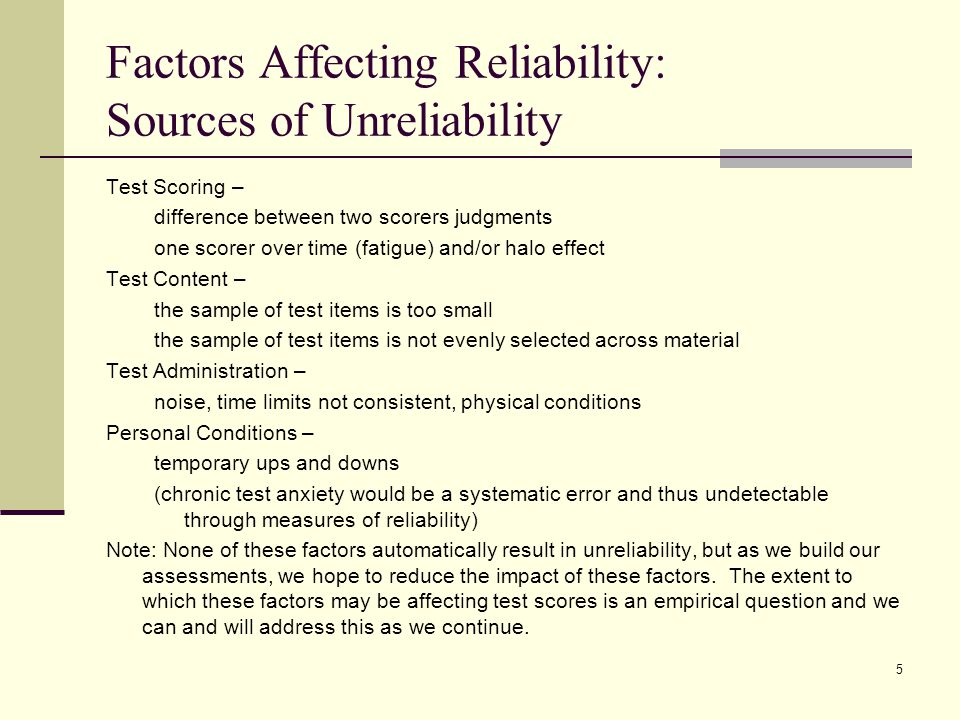 Factors Affecting Reliability: Sources of Unreliability Test Scoring – difference between two scorers judgments one scorer over time (fatigue) and/or