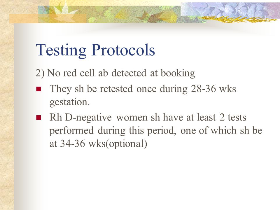 Testing Protocols 2) No red cell ab detected at booking They sh be retested once during 28-36 wks gestation. Rh D-negative women sh have at least 2 te