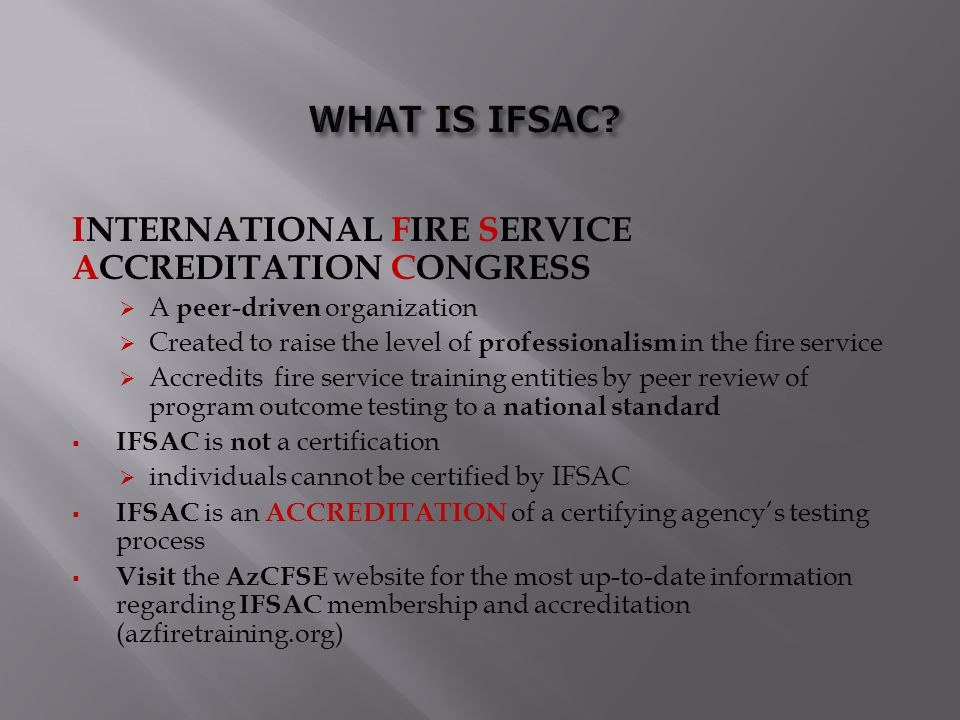 INTERNATIONAL FIRE SERVICE ACCREDITATION CONGRESS  A peer-driven organization  Created to raise the level of professionalism in the fire service  A