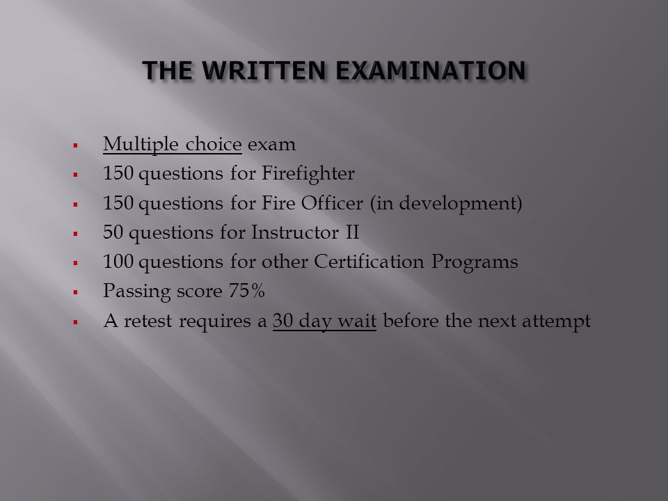  Multiple choice exam  150 questions for Firefighter  150 questions for Fire Officer (in development)  50 questions for Instructor II  100 questi