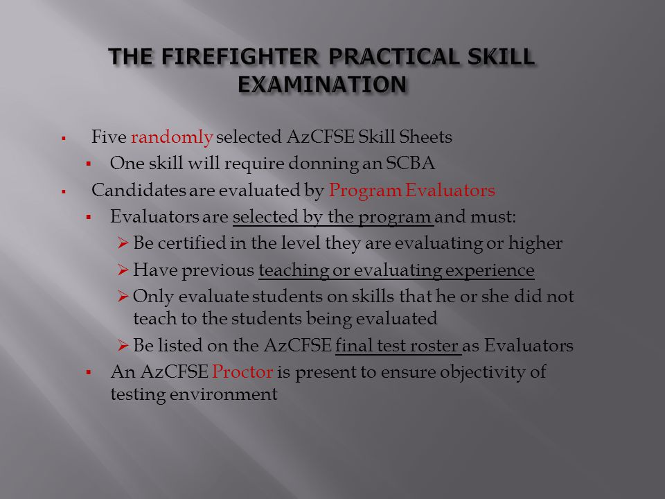  Five randomly selected AzCFSE Skill Sheets  One skill will require donning an SCBA  Candidates are evaluated by Program Evaluators  Evaluators ar