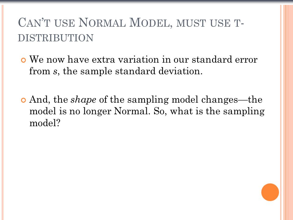 C AN ' T USE N ORMAL M ODEL, MUST USE T - DISTRIBUTION We now have extra variation in our standard error from s, the sample standard deviation. And, t