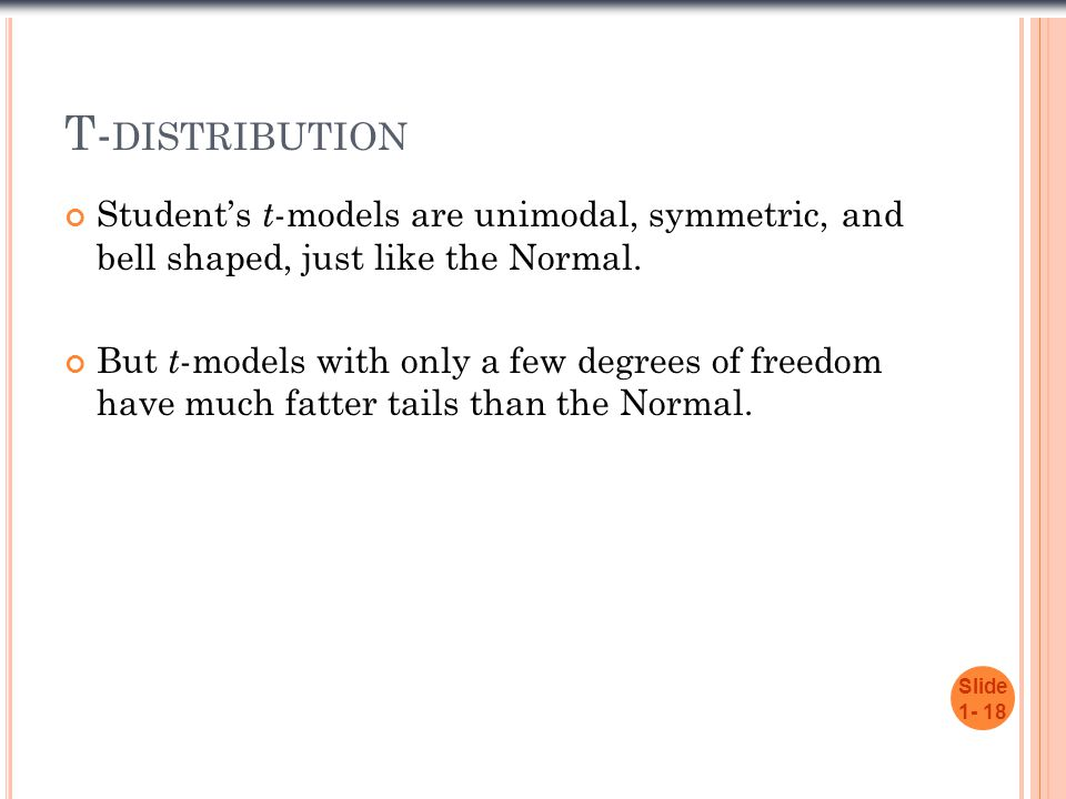 T- DISTRIBUTION Student's t -models are unimodal, symmetric, and bell shaped, just like the Normal. But t -models with only a few degrees of freedom h