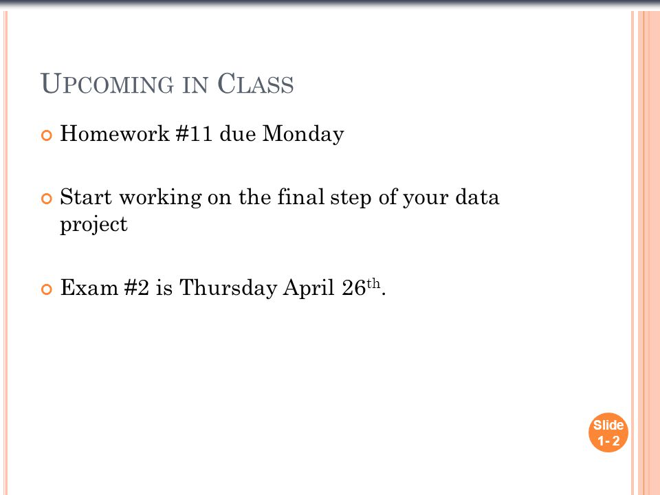 U PCOMING IN C LASS Homework #11 due Monday Start working on the final step of your data project Exam #2 is Thursday April 26 th. Slide 1- 2