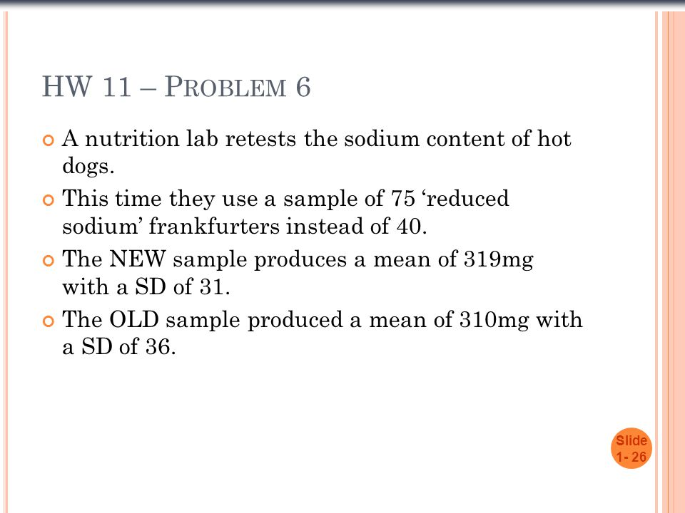 HW 11 – P ROBLEM 6 A nutrition lab retests the sodium content of hot dogs. This time they use a sample of 75 'reduced sodium' frankfurters instead of