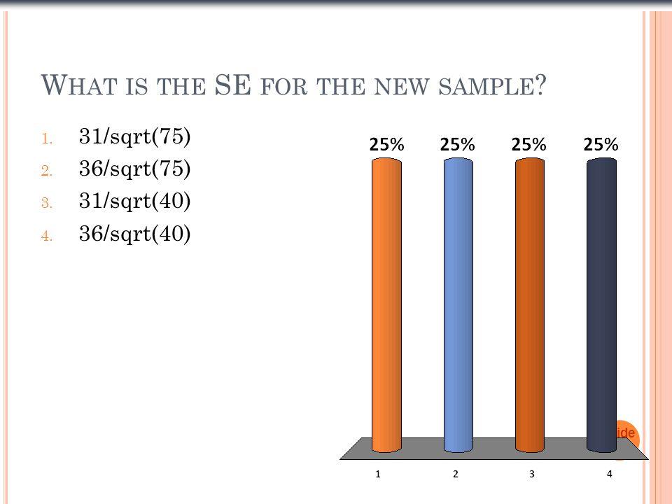 W HAT IS THE SE FOR THE NEW SAMPLE ? 1. 31/sqrt(75) 2. 36/sqrt(75) 3. 31/sqrt(40) 4. 36/sqrt(40) Slide 1- 28