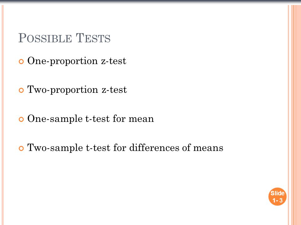 P OSSIBLE T ESTS One-proportion z-test Two-proportion z-test One-sample t-test for mean Two-sample t-test for differences of means Slide 1- 3