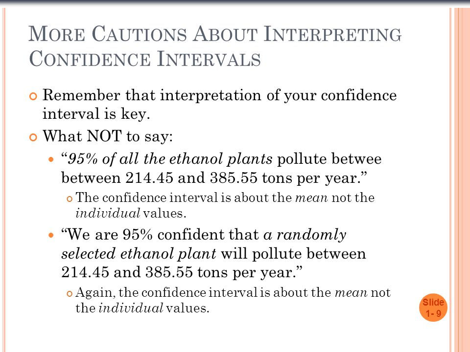 """M ORE C AUTIONS A BOUT I NTERPRETING C ONFIDENCE I NTERVALS Remember that interpretation of your confidence interval is key. What NOT to say: """" 95% of"""