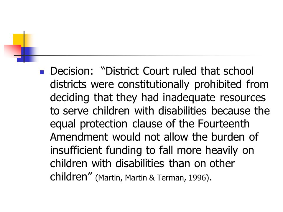Decision: District Court ruled that school districts were constitutionally prohibited from deciding that they had inadequate resources to serve children with disabilities because the equal protection clause of the Fourteenth Amendment would not allow the burden of insufficient funding to fall more heavily on children with disabilities than on other children (Martin, Martin & Terman, 1996).