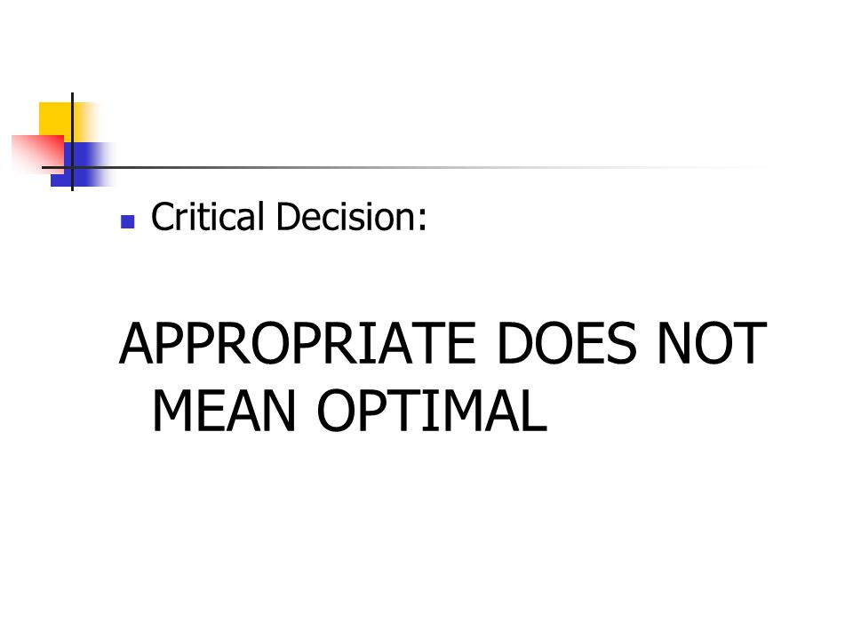 Critical Decision: APPROPRIATE DOES NOT MEAN OPTIMAL
