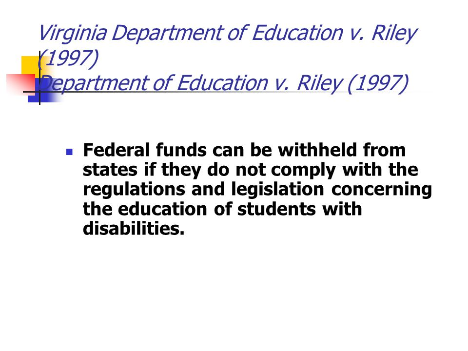 Virginia Department of Education v. Riley (1997) Department of Education v. Riley (1997) Federal funds can be withheld from states if they do not comp