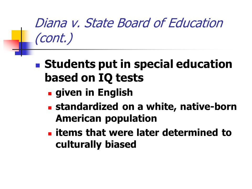 Diana v. State Board of Education (cont.) Students put in special education based on IQ tests given in English standardized on a white, native-born Am