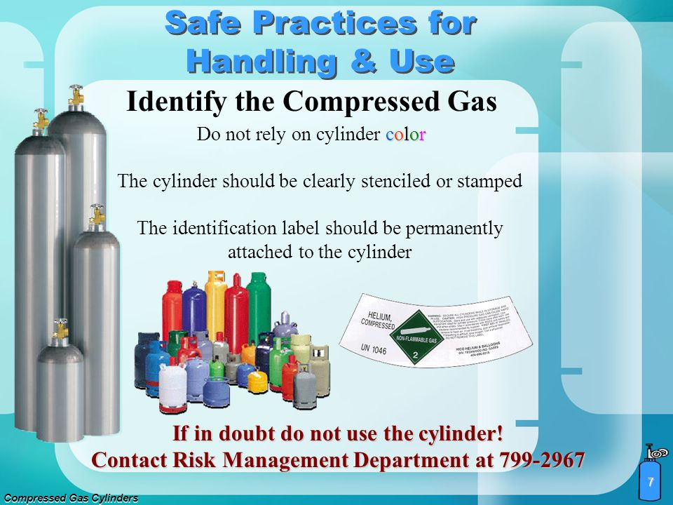 Compressed Gas Cylinders 6 Some gases have very specific procedures for safe use. Before handling any compressed gas cylinder, locate the Material Saf
