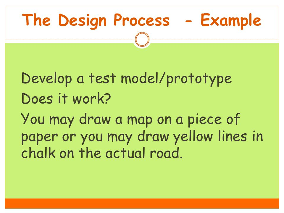 The Design Process - Example Develop a test model/prototype Does it work.