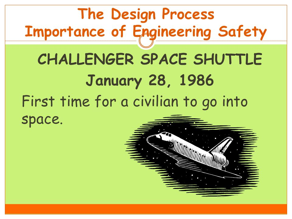 The Design Process Importance of Engineering Safety CHALLENGER SPACE SHUTTLE January 28, 1986 First time for a civilian to go into space.