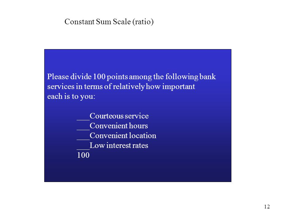 12 Constant Sum Scale (ratio) Please divide 100 points among the following bank services in terms of relatively how important each is to you: ___Courteous service ___Convenient hours ___Convenient location ___Low interest rates 100