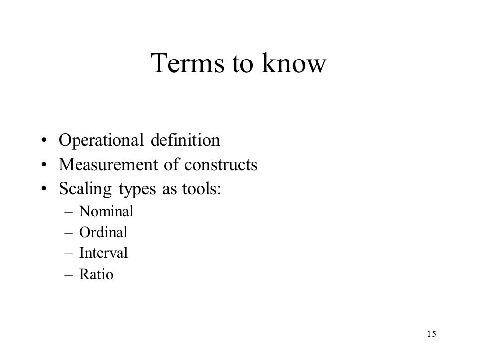 15 Terms to know Operational definition Measurement of constructs Scaling types as tools: –Nominal –Ordinal –Interval –Ratio