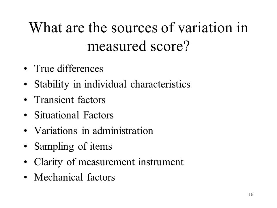 16 What are the sources of variation in measured score? True differences Stability in individual characteristics Transient factors Situational Factors