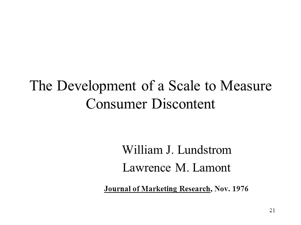 21 The Development of a Scale to Measure Consumer Discontent William J. Lundstrom Lawrence M. Lamont Journal of Marketing Research, Nov. 1976