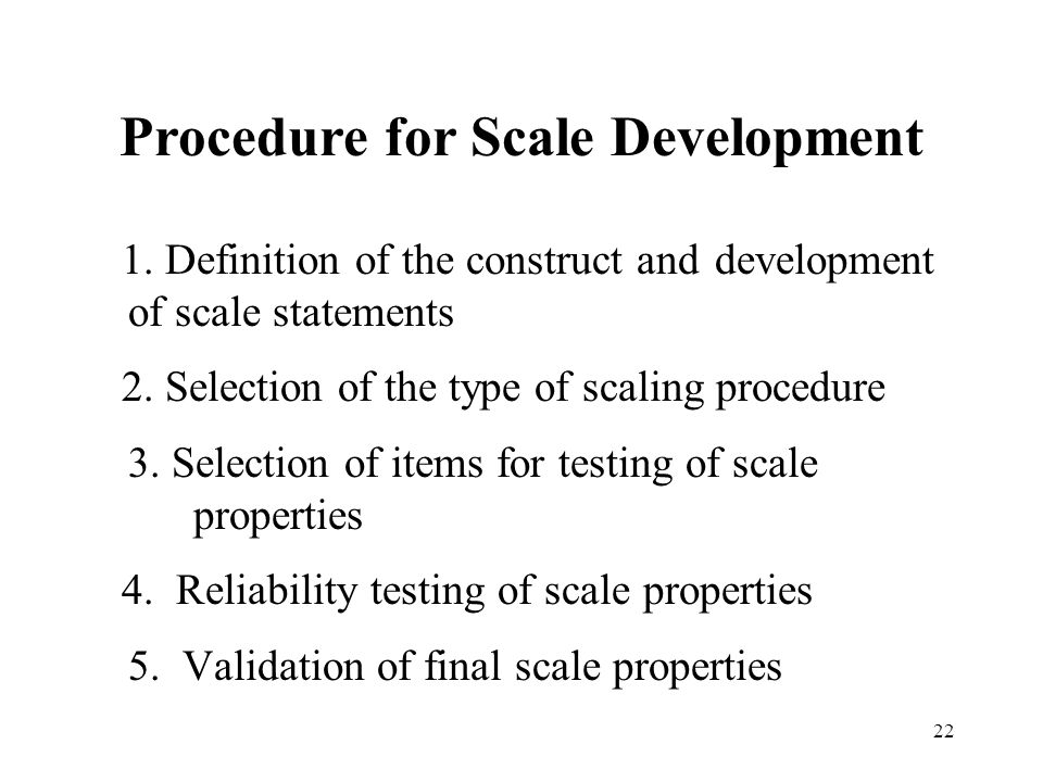 22 Procedure for Scale Development 1. Definition of the construct and development of scale statements 2. Selection of the type of scaling procedure 3.