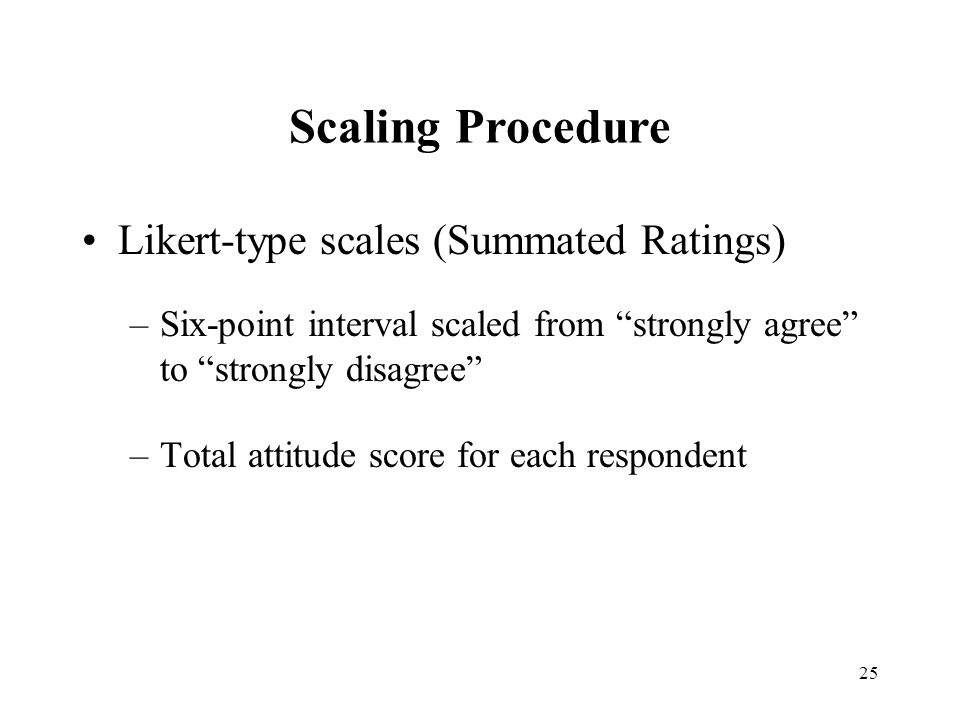"""25 Scaling Procedure Likert-type scales (Summated Ratings) –Six-point interval scaled from """"strongly agree"""" to """"strongly disagree"""" –Total attitude sco"""