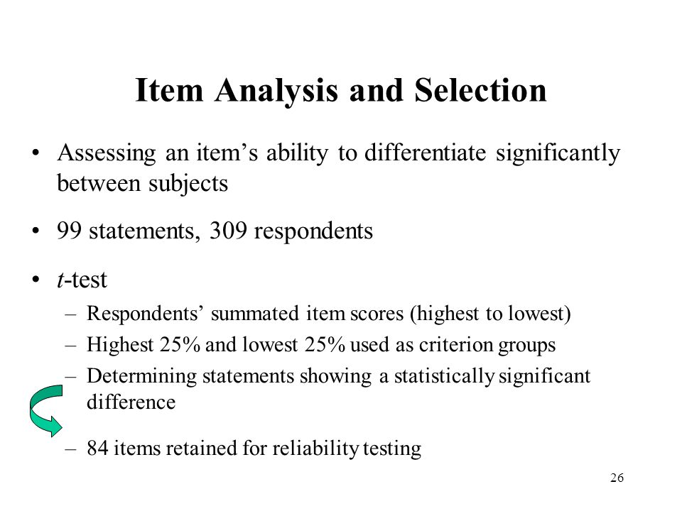 26 Item Analysis and Selection Assessing an item's ability to differentiate significantly between subjects 99 statements, 309 respondents t-test –Resp