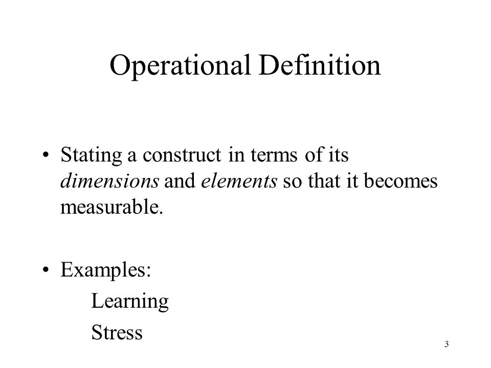 3 Operational Definition Stating a construct in terms of its dimensions and elements so that it becomes measurable.