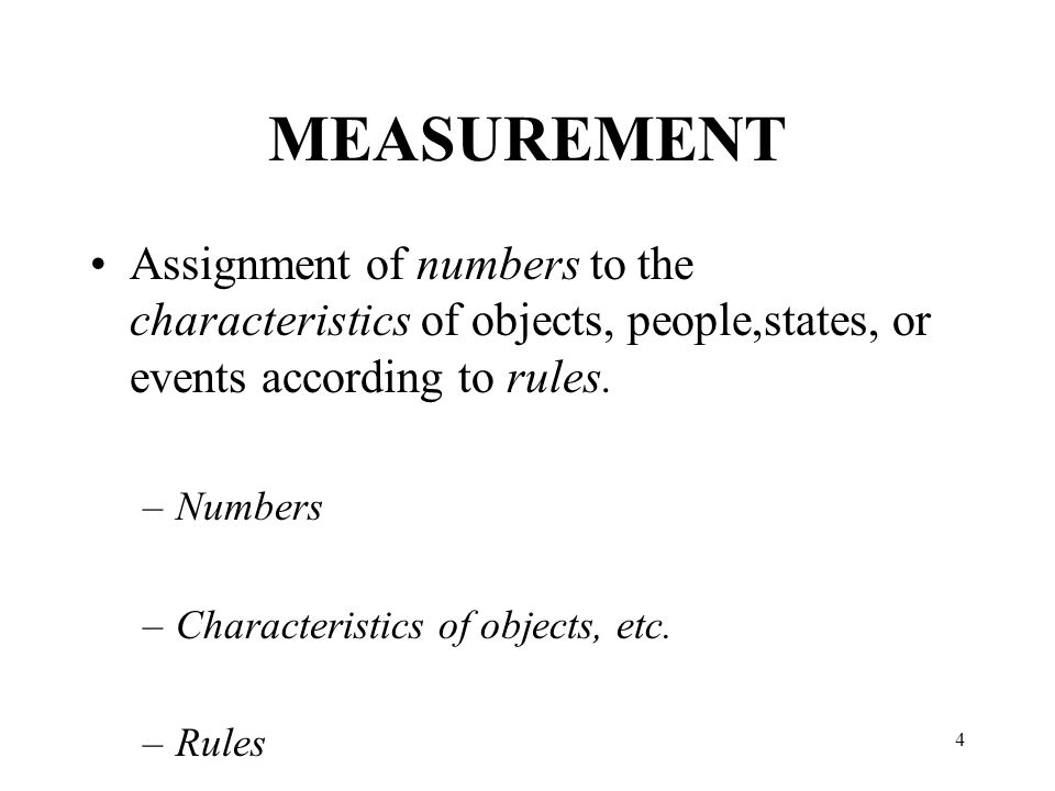 4 MEASUREMENT Assignment of numbers to the characteristics of objects, people,states, or events according to rules.