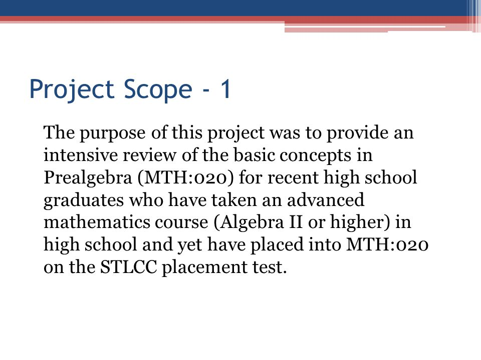 Project Scope - 1 The purpose of this project was to provide an intensive review of the basic concepts in Prealgebra (MTH:020) for recent high school
