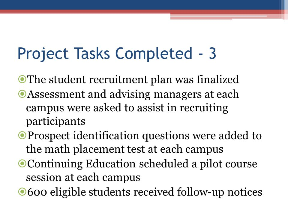 Project Tasks Completed - 3  The student recruitment plan was finalized  Assessment and advising managers at each campus were asked to assist in rec