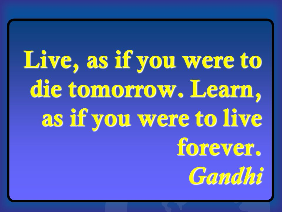 1 Live, as if you were to die tomorrow. Learn, as if you were to live forever. Gandhi