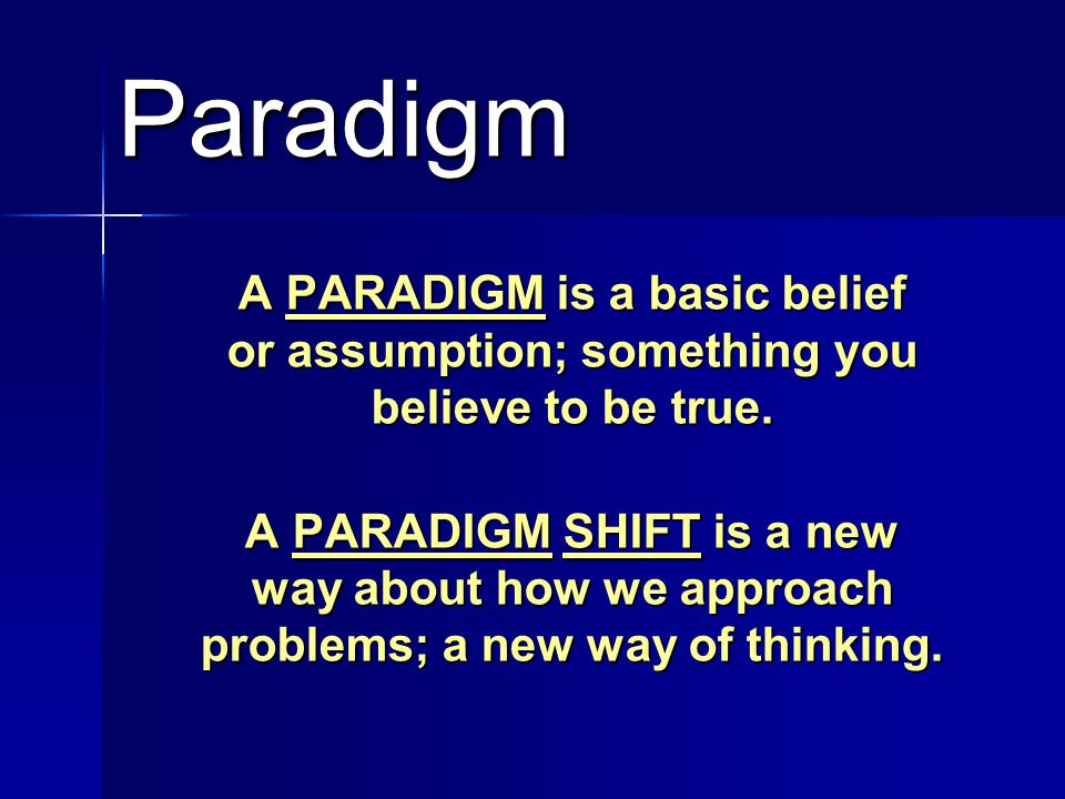 Paradigm A PARADIGM is a basic belief or assumption; something you believe to be true. A PARADIGM SHIFT is a new way about how we approach problems; a