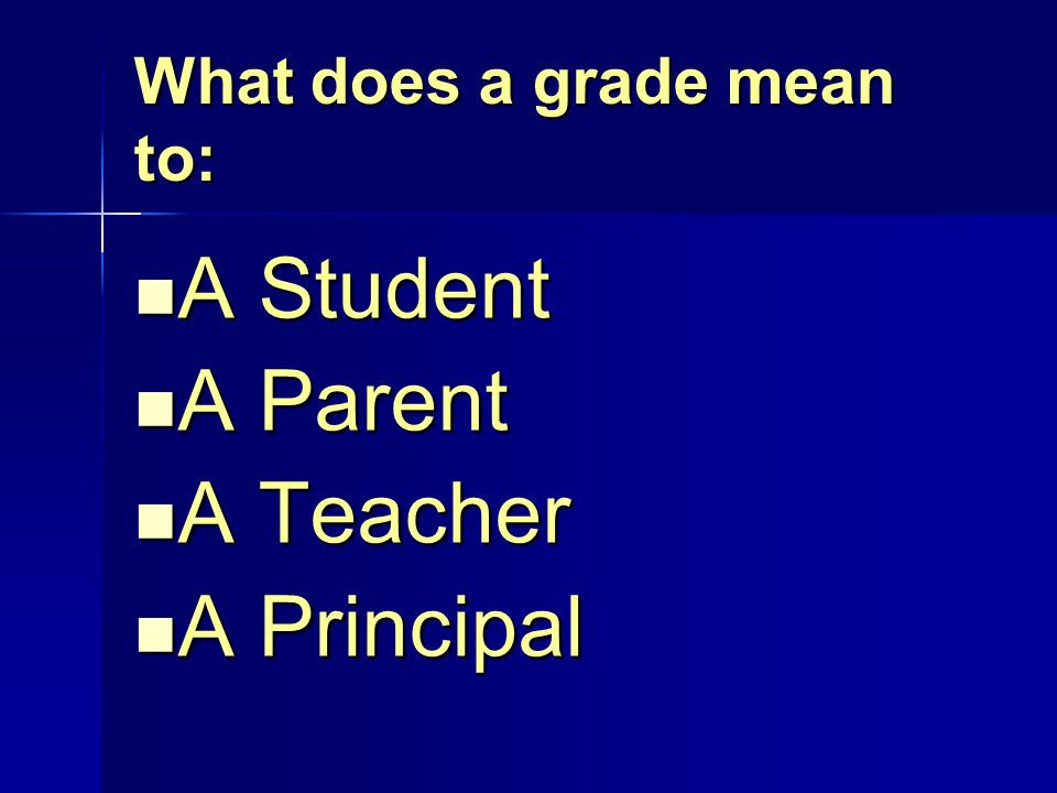 What does a grade mean to: A Student A Student A Parent A Parent A Teacher A Teacher A Principal A Principal